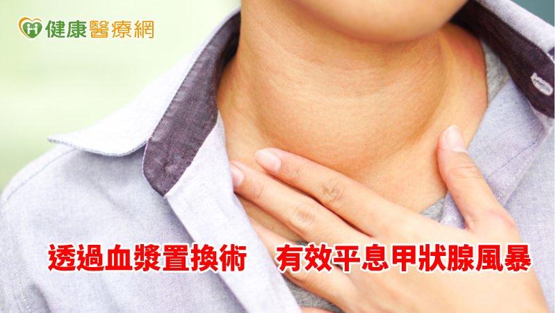挽救甲狀腺風暴 醫:換血漿成救命新法_桃園中醫